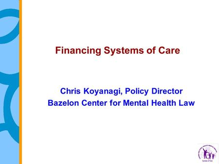 Financing Systems of Care Chris Koyanagi, Policy Director Bazelon Center for Mental Health Law.