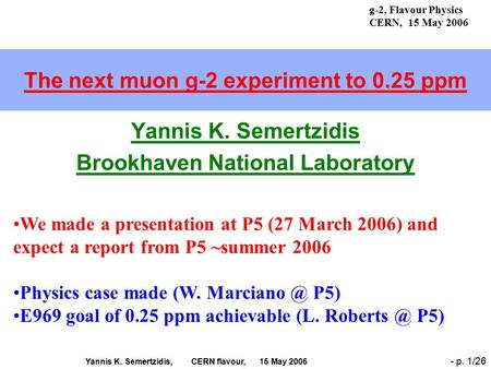 Yannis K. Semertzidis, CERN flavour, 15 May 2006 - p. 1/26 The next muon g-2 experiment to 0.25 ppm Yannis K. Semertzidis Brookhaven National Laboratory.