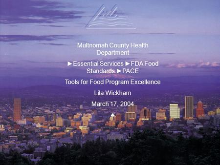 Multnomah County Health Department ►Essential Services ►FDA Food Standards ►PACE Tools for Food Program Excellence Lila Wickham March 17, 2004 ♣