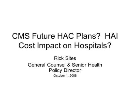 CMS Future HAC Plans? HAI Cost Impact on Hospitals? Rick Sites General Counsel & Senior Health Policy Director October 1, 2008.