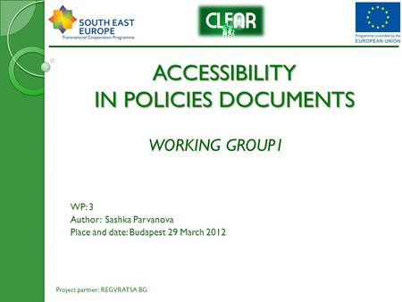 ACCESSIBILITY IN POLICIES DOCUMENTS WORKING GROUP1 WP: 3 Author: Sashka Parvanova Place and date: Budapest 29 March 2012 Project partner: REGVRATSA BG.