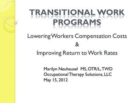Lowering Workers Compensation Costs & Improving Return to Work Rates Marilyn Neuhausel MS, OTR/L, TWD Occupational Therapy Solutions, LLC May 15, 2012.