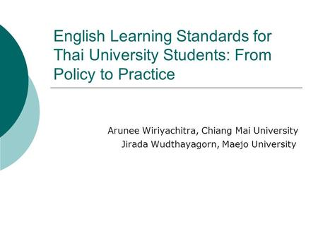 English Learning Standards for Thai University Students: From Policy to Practice Arunee Wiriyachitra, Chiang Mai University Jirada Wudthayagorn, Maejo.