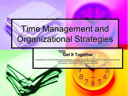 Time Management and Organizational Strategies Get It Together Presentation provided by UTPB West Texas Literacy Center an HSI funded program. HSI is a.