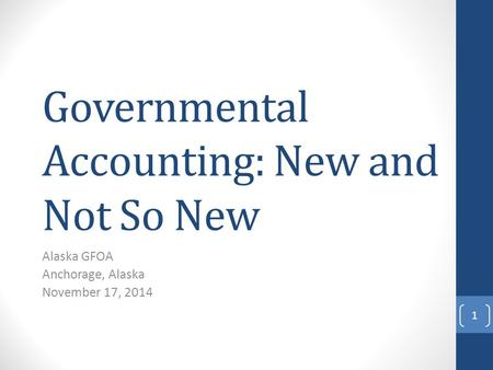 Governmental Accounting: New and Not So New Alaska GFOA Anchorage, Alaska November 17, 2014 1.