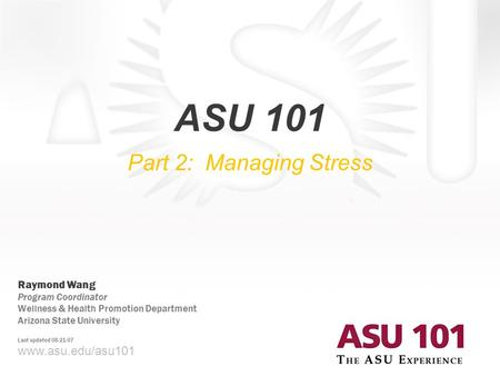 © 2007 Arizona State University ASU 101 Part 2: Managing Stress www.asu.edu/asu101 Raymond Wang Program Coordinator Wellness & Health Promotion Department.