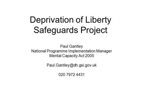 Deprivation of Liberty Safeguards Project Paul Gantley National Programme Implementation Manager Mental Capacity Act 2005 020.