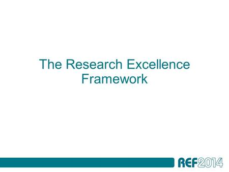 The Research Excellence Framework. Presentation outline The REF assessment framework and guidance on submissions: - Overview - Staff - Outputs - Impact.