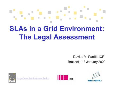 Davide M. Parrilli, ICRI Brussels, 13 January 2009 SLAs in a Grid Environment: The Legal Assessment