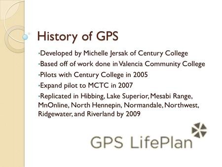 History of GPS Developed by Michelle Jersak of Century College Based off of work done in Valencia Community College Pilots with Century College in 2005.
