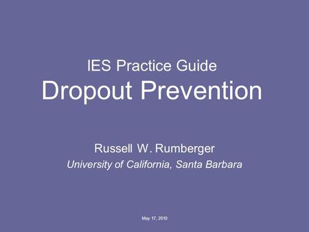 May 17, 2010 IES Practice Guide Dropout Prevention Russell W. Rumberger University of California, Santa Barbara.