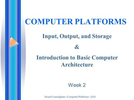 Stuart Cunningham - Computer Platforms - 2003 COMPUTER PLATFORMS Input, Output, and Storage & Introduction to Basic Computer Architecture Week 2.