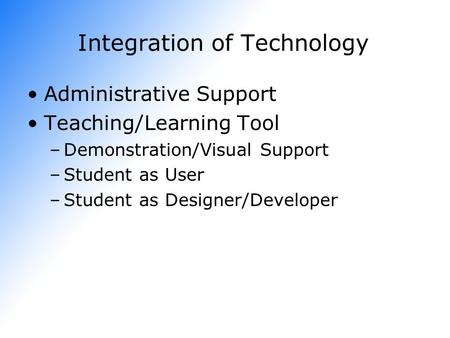 Integration of Technology Administrative Support Teaching/Learning Tool –Demonstration/Visual Support –Student as User –Student as Designer/Developer.