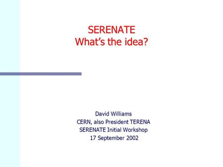SERENATE What's the idea? David Williams CERN, also President TERENA SERENATE Initial Workshop 17 September 2002 17 September 2002.