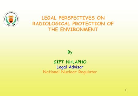 LEGAL PERSPECTIVES ON RADIOLOGICAL PROTECTION OF THE ENVIRONMENT By GIFT NHLAPHO Legal Advisor National Nuclear Regulator 1.