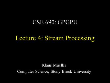 CSE 690: GPGPU Lecture 4: Stream Processing Klaus Mueller Computer Science, Stony Brook University.
