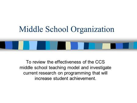 Middle School Organization To review the effectiveness of the CCS middle school teaching model and investigate current research on programming that will.