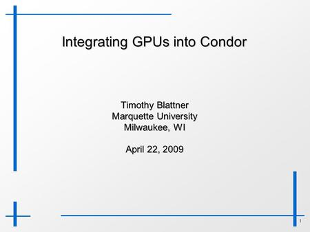 1 Integrating GPUs into Condor Timothy Blattner Marquette University Milwaukee, WI April 22, 2009.