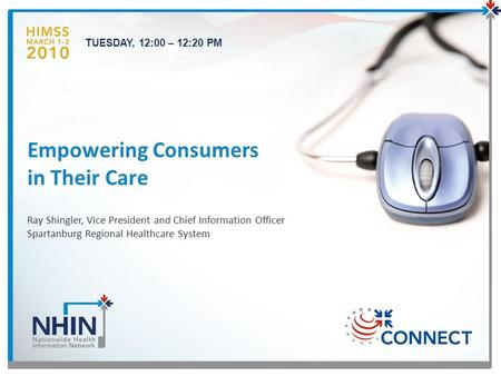Ray Shingler, Vice President and Chief Information Officer Spartanburg Regional Healthcare System Empowering Consumers in Their Care 1 TUESDAY, 12:00 –