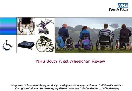 NHS South West Wheelchair Review Integrated independent living service providing a holistic approach to an individual's needs :- the right solution at.