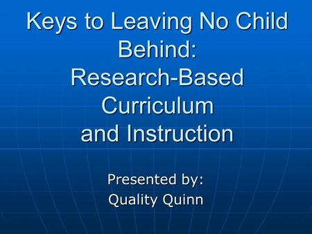 Keys to Leaving No Child Behind: Research-Based Curriculum and Instruction Presented by: Quality Quinn.