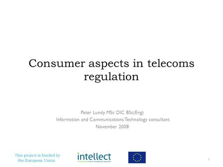 This project is funded by the European Union Consumer aspects in telecoms regulation Peter Lundy MSc DIC BSc(Eng) Information and Communications Technology.