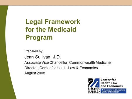 Legal Framework for the Medicaid Program Prepared by: Jean Sullivan, J.D. Associate Vice Chancellor, Commonwealth Medicine Director, Center for Health.