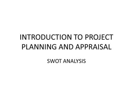 INTRODUCTION TO PROJECT PLANNING AND APPRAISAL SWOT ANALYSIS.