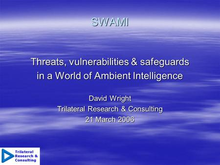 SWAMI Threats, vulnerabilities & safeguards in a World of Ambient Intelligence David Wright Trilateral Research & Consulting 21 March 2006.