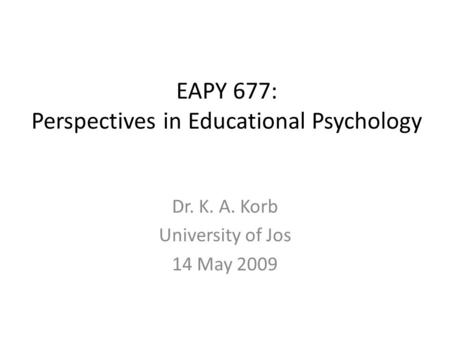 EAPY 677: Perspectives in Educational Psychology Dr. K. A. Korb University of Jos 14 May 2009.