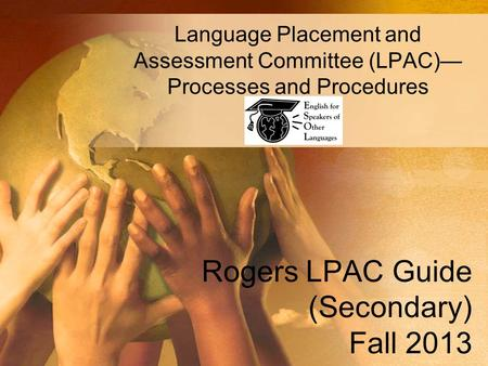 Rogers LPAC Guide (Secondary) Fall 2013 Language Placement and Assessment Committee (LPAC)— Processes and Procedures.