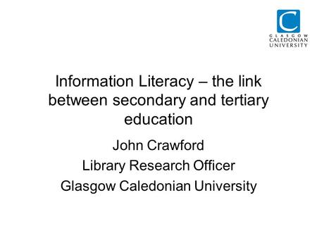 Information Literacy – the link between secondary and tertiary education John Crawford Library Research Officer Glasgow Caledonian University.