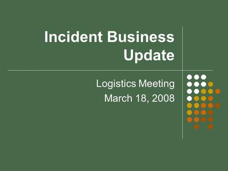 Incident Business Update Logistics Meeting March 18, 2008.