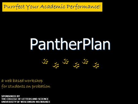 Purrfect Your Academic Performance! PantherPlan a web based workshop for students on probation SPONSORED BY THE COLLEGE OF LETTERS AND SCIENCE UNIVERSITY.