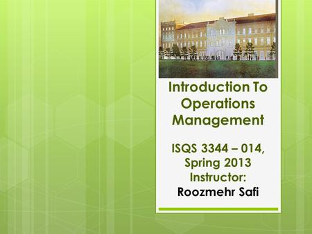 Introduction To Operations Management ISQS 3344 – 014, Spring 2013 Instructor: Roozmehr Safi.