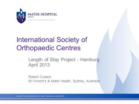 International Society of Orthopaedic Centres Length of Stay Project - Hamburg April 2013 Robert Cusack St Vincent's & Mater Health, Sydney, Australia.