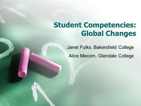 Student Competencies: Global Changes Janet Fulks, Bakersfield College Alice Mecom, Glendale College.