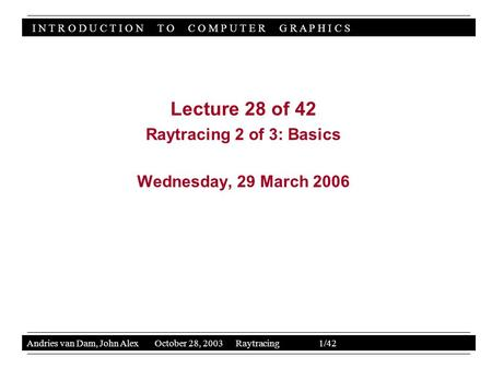 I N T R O D U C T I O N T O C O M P U T E R G R A P H I C S Andries van Dam, John Alex October 28, 2003 Raytracing 1/42 Lecture 28 of 42 Raytracing 2 of.