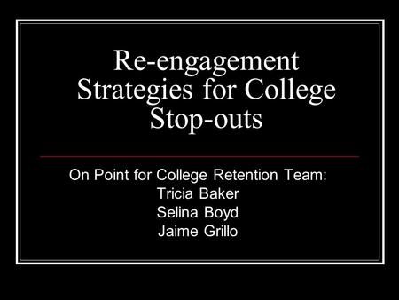 Re-engagement Strategies for College Stop-outs On Point for College Retention Team: Tricia Baker Selina Boyd Jaime Grillo.