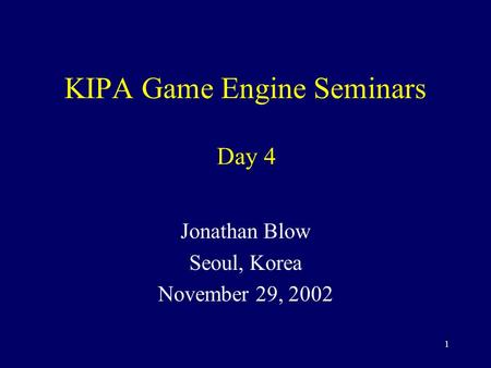 1 KIPA Game Engine Seminars Jonathan Blow Seoul, Korea November 29, 2002 Day 4.