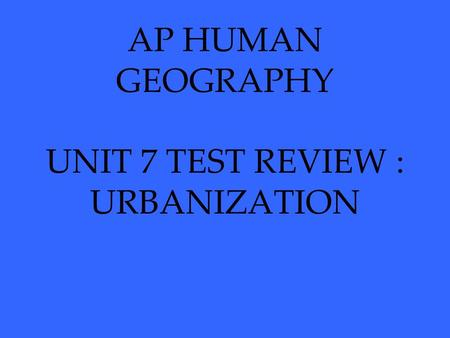 AP HUMAN GEOGRAPHY UNIT 7 TEST REVIEW : URBANIZATION