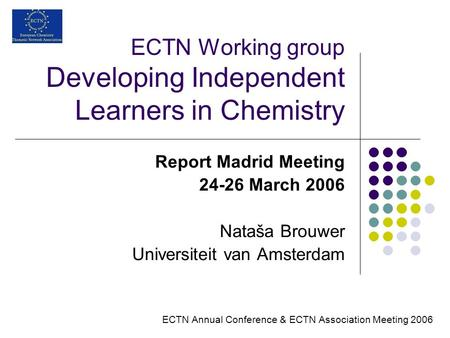 ECTN Working group Developing Independent Learners in Chemistry Report Madrid Meeting 24-26 March 2006 Nataša Brouwer Universiteit van Amsterdam ECTN Annual.