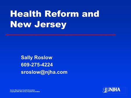 Source: New Jersey Hospital Association Copyright 2010, New Jersey Hospital Association Health Reform and New Jersey Sally Roslow 609-275-4224