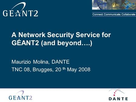 Connect. Communicate. Collaborate A Network Security Service for GÉANT2 (and beyond….) Maurizio Molina, DANTE TNC 08, Brugges, 20 th May 2008.