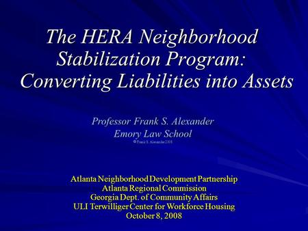 The HERA Neighborhood Stabilization Program: Converting Liabilities into Assets Professor Frank S. Alexander Emory Law School  Frank S. Alexander 2008.