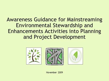 Awareness Guidance for Mainstreaming Environmental Stewardship and Enhancements Activities into Planning and Project Development November 2009.