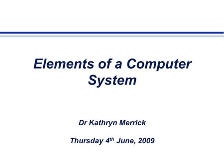 Elements of a Computer System Dr Kathryn Merrick Thursday 4 th June, 2009.