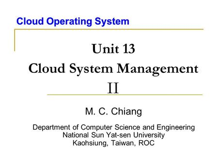 Cloud Operating System Unit 13 Cloud System Management II M. C. Chiang Department of Computer Science and Engineering National Sun Yat-sen University Kaohsiung,