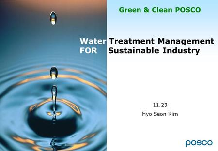 Green & Clean POSCO Water Treatment Management FOR Sustainable Industry 11.23 Hyo Seon Kim.