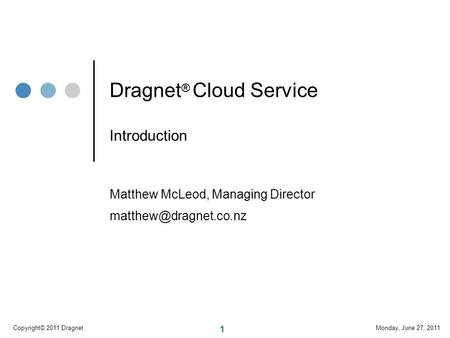 1 Monday, June 27, 2011Copyright© 2011 Dragnet Dragnet ® Cloud Service Introduction Matthew McLeod, Managing Director